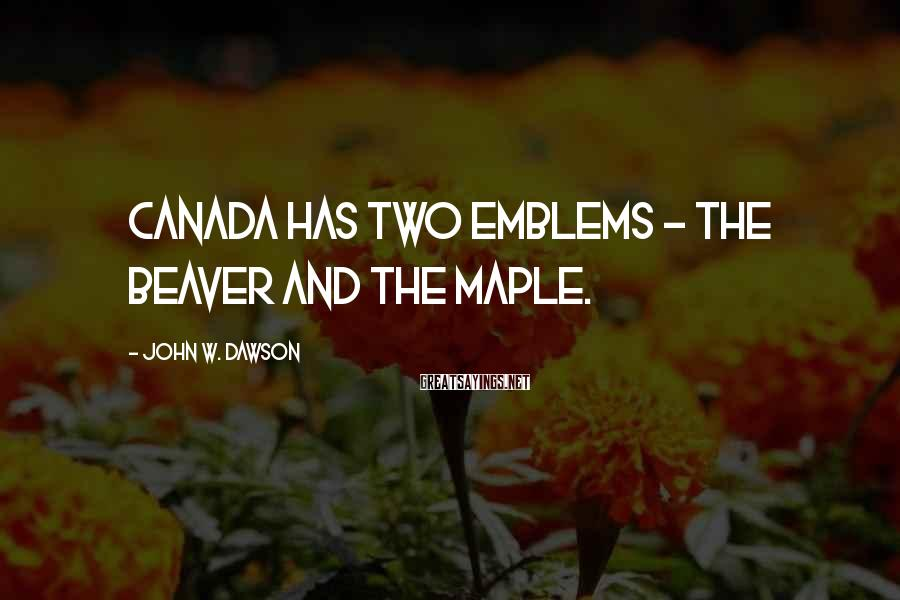 John W. Dawson Sayings: Canada has two emblems - the beaver and the maple.