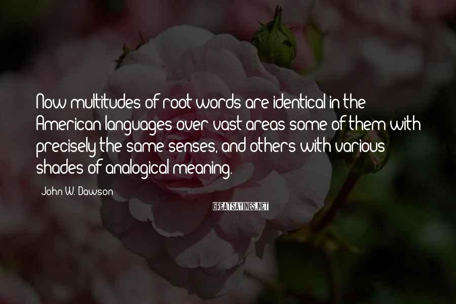 John W. Dawson Sayings: Now multitudes of root words are identical in the American languages over vast areas some