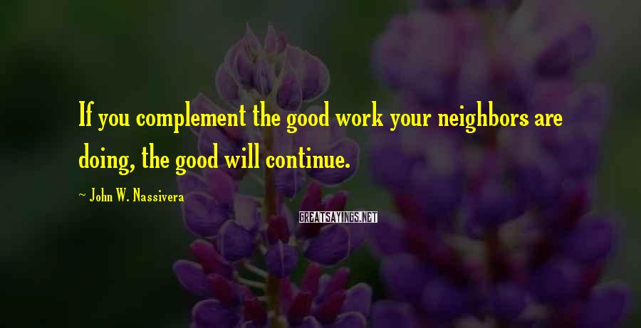 John W. Nassivera Sayings: If you complement the good work your neighbors are doing, the good will continue.