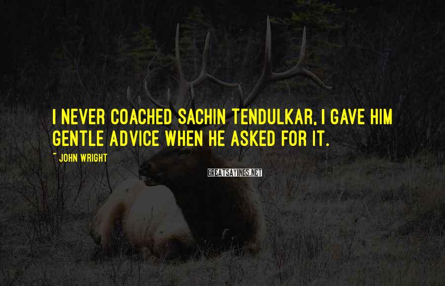 John Wright Sayings: I never coached Sachin Tendulkar, I gave him gentle advice when he asked for it.