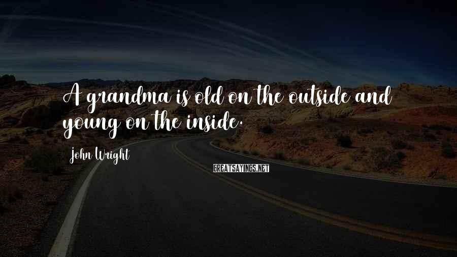 John Wright Sayings: A grandma is old on the outside and young on the inside.