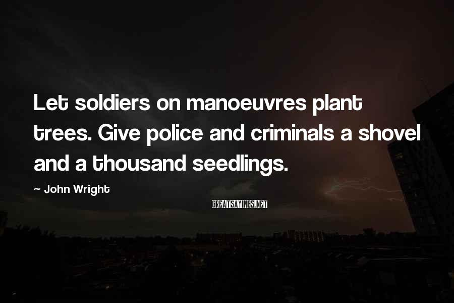 John Wright Sayings: Let soldiers on manoeuvres plant trees. Give police and criminals a shovel and a thousand