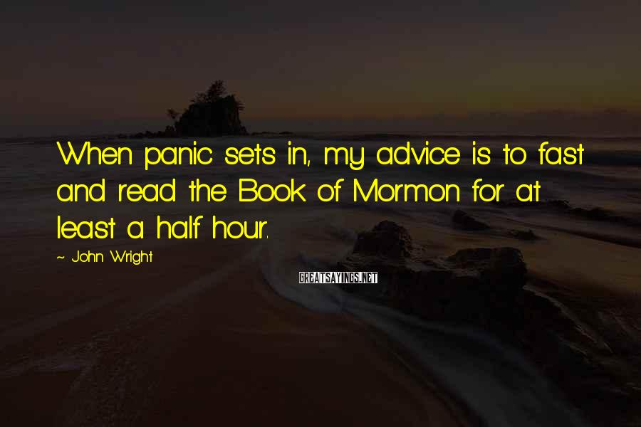 John Wright Sayings: When panic sets in, my advice is to fast and read the Book of Mormon