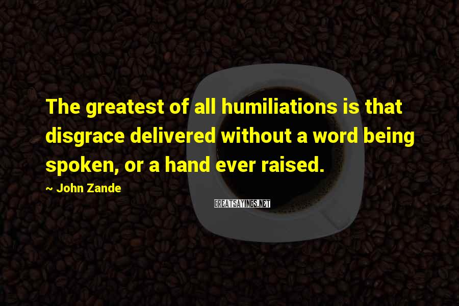 John Zande Sayings: The greatest of all humiliations is that disgrace delivered without a word being spoken, or