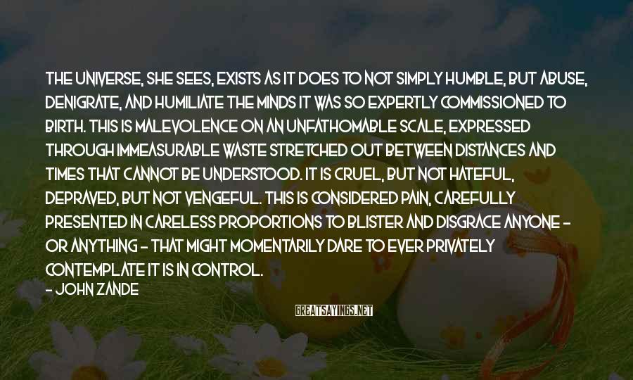 John Zande Sayings: The universe, she sees, exists as it does to not simply humble, but abuse, denigrate,