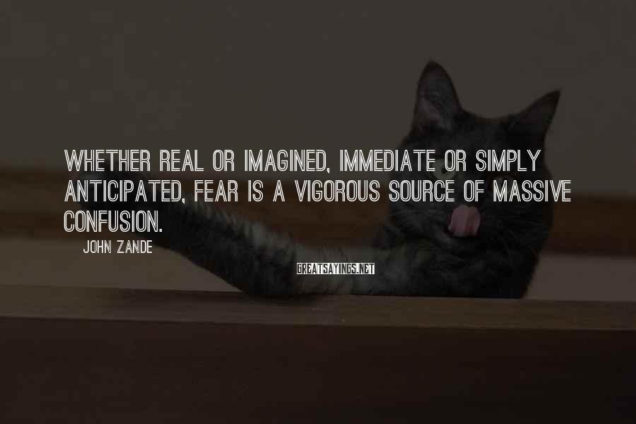 John Zande Sayings: Whether real or imagined, immediate or simply anticipated, fear is a vigorous source of massive