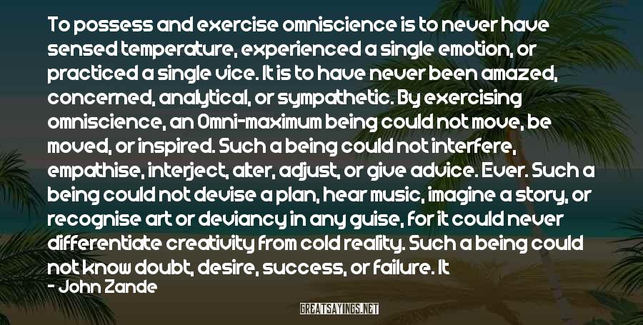 John Zande Sayings: To possess and exercise omniscience is to never have sensed temperature, experienced a single emotion,