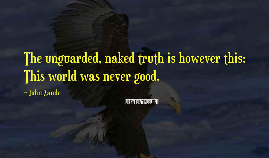 John Zande Sayings: The unguarded, naked truth is however this: This world was never good.