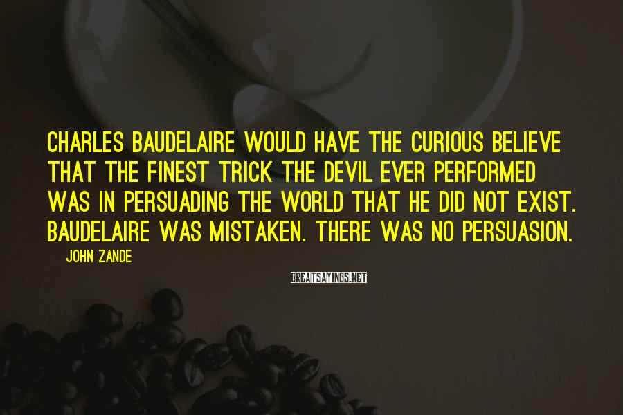 John Zande Sayings: Charles Baudelaire would have the curious believe that the finest trick the Devil ever performed