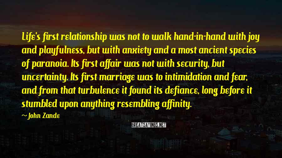 John Zande Sayings: Life's first relationship was not to walk hand-in-hand with joy and playfulness, but with anxiety