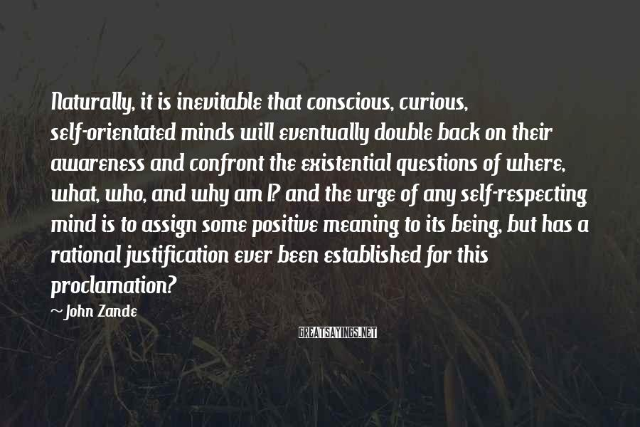 John Zande Sayings: Naturally, it is inevitable that conscious, curious, self-orientated minds will eventually double back on their