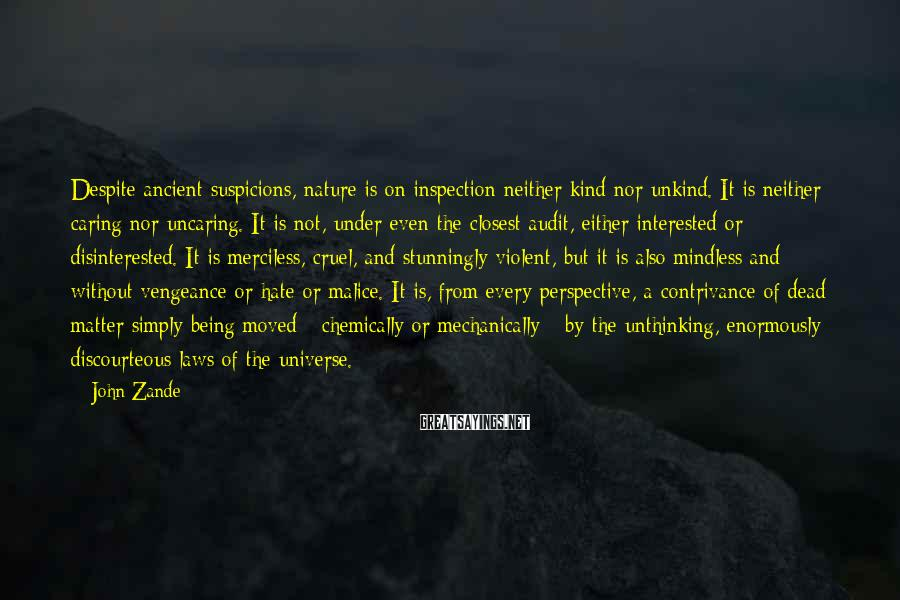 John Zande Sayings: Despite ancient suspicions, nature is on inspection neither kind nor unkind. It is neither caring