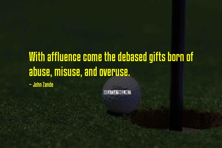 John Zande Sayings: With affluence come the debased gifts born of abuse, misuse, and overuse.
