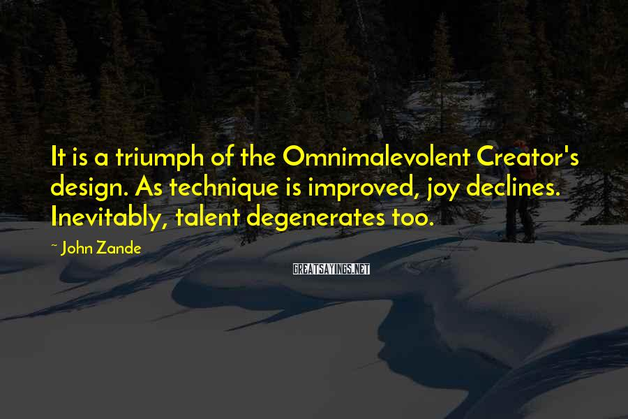 John Zande Sayings: It is a triumph of the Omnimalevolent Creator's design. As technique is improved, joy declines.
