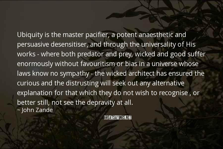 John Zande Sayings: Ubiquity is the master pacifier, a potent anaesthetic and persuasive desensitiser, and through the universality