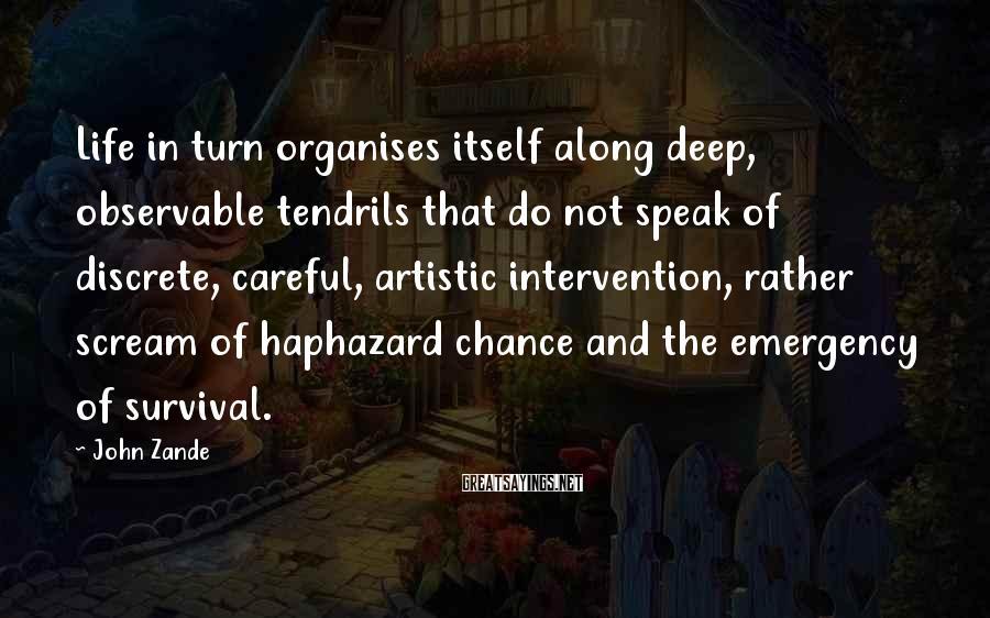 John Zande Sayings: Life in turn organises itself along deep, observable tendrils that do not speak of discrete,