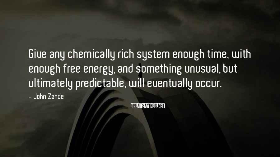 John Zande Sayings: Give any chemically rich system enough time, with enough free energy, and something unusual, but