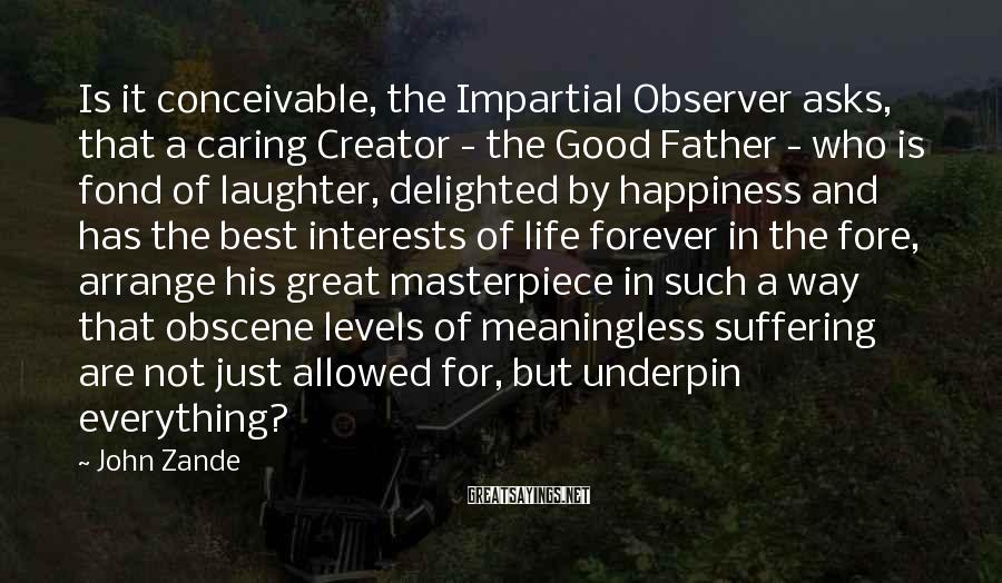 John Zande Sayings: Is it conceivable, the Impartial Observer asks, that a caring Creator - the Good Father