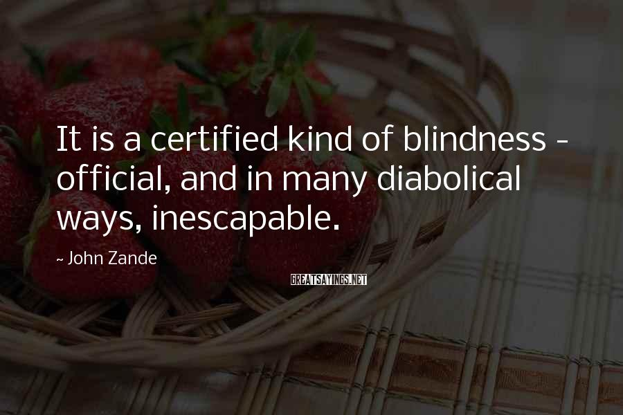 John Zande Sayings: It is a certified kind of blindness - official, and in many diabolical ways, inescapable.