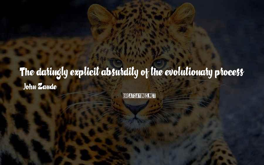 John Zande Sayings: The daringly explicit absurdity of the evolutionary process - its unstoppable, messy, painful, indifferent knocking