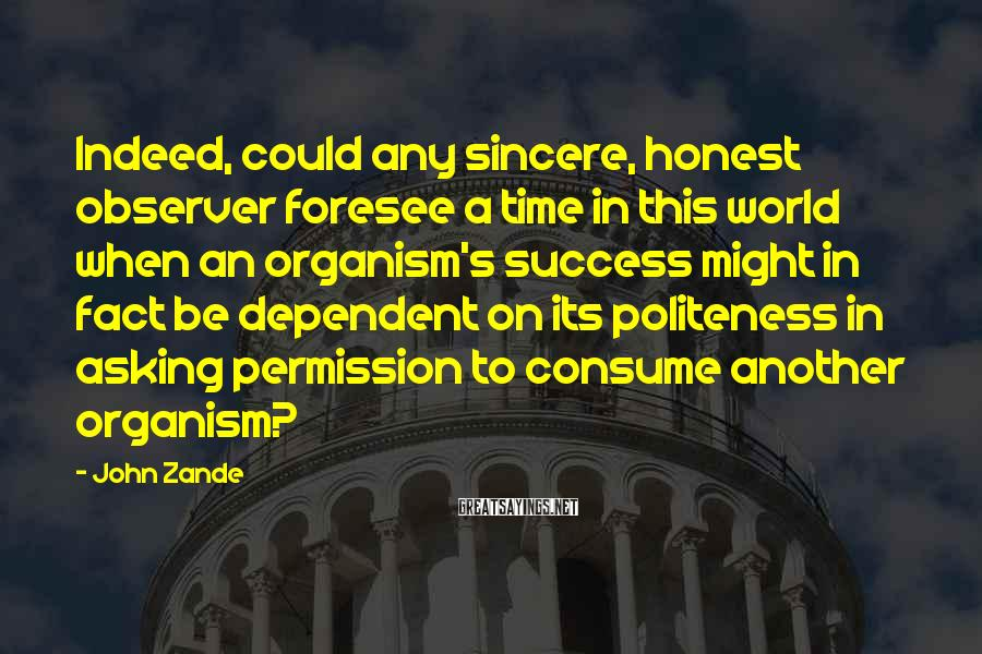 John Zande Sayings: Indeed, could any sincere, honest observer foresee a time in this world when an organism's