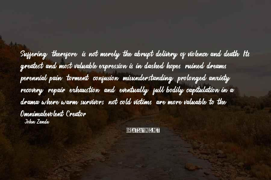 John Zande Sayings: Suffering, therefore, is not merely the abrupt delivery of violence and death. Its greatest and