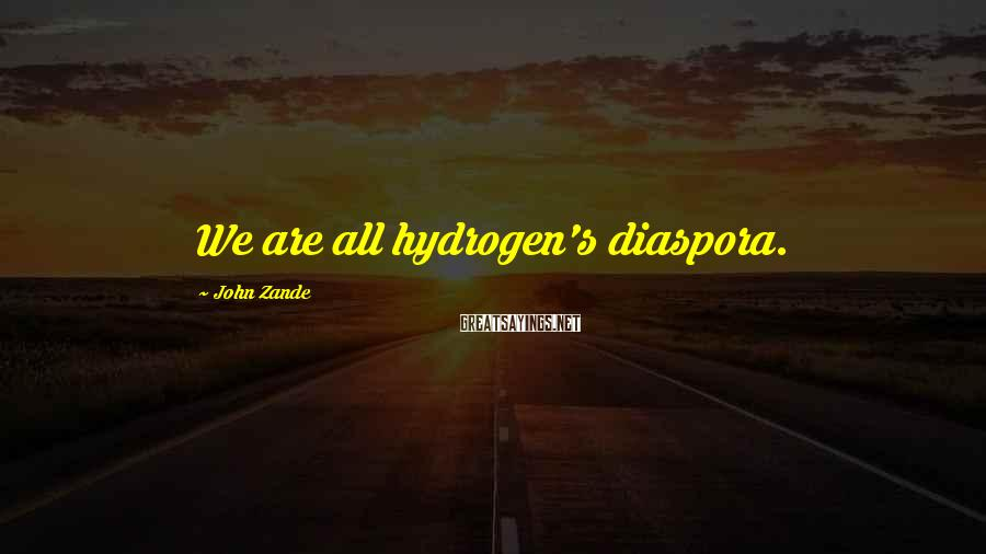 John Zande Sayings: We are all hydrogen's diaspora.