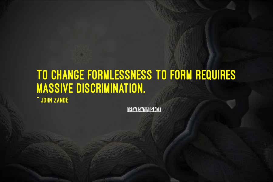 John Zande Sayings: To change formlessness to form requires massive discrimination.