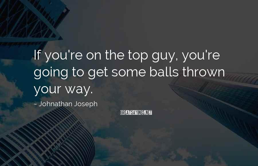 Johnathan Joseph Sayings: If you're on the top guy, you're going to get some balls thrown your way.