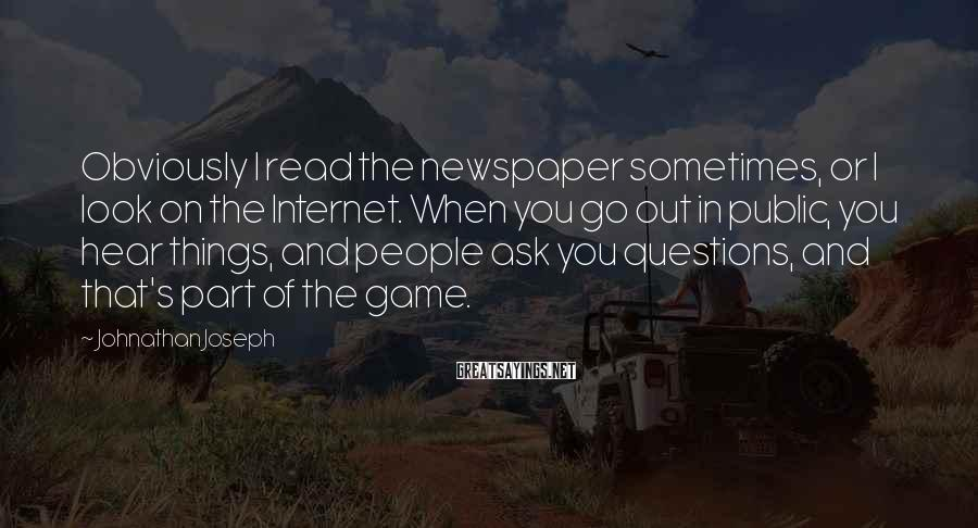 Johnathan Joseph Sayings: Obviously I read the newspaper sometimes, or I look on the Internet. When you go