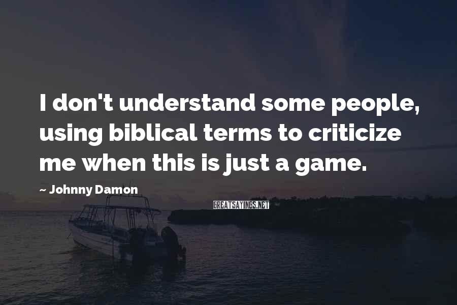 Johnny Damon Sayings: I don't understand some people, using biblical terms to criticize me when this is just