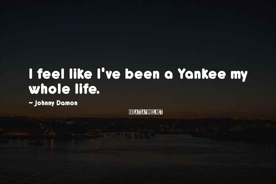 Johnny Damon Sayings: I feel like I've been a Yankee my whole life.