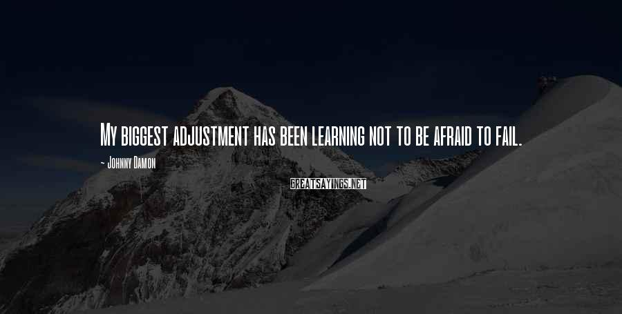 Johnny Damon Sayings: My biggest adjustment has been learning not to be afraid to fail.