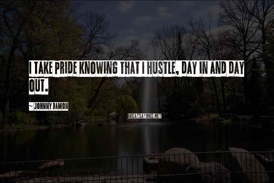 Johnny Damon Sayings: I take pride knowing that I hustle, day in and day out.