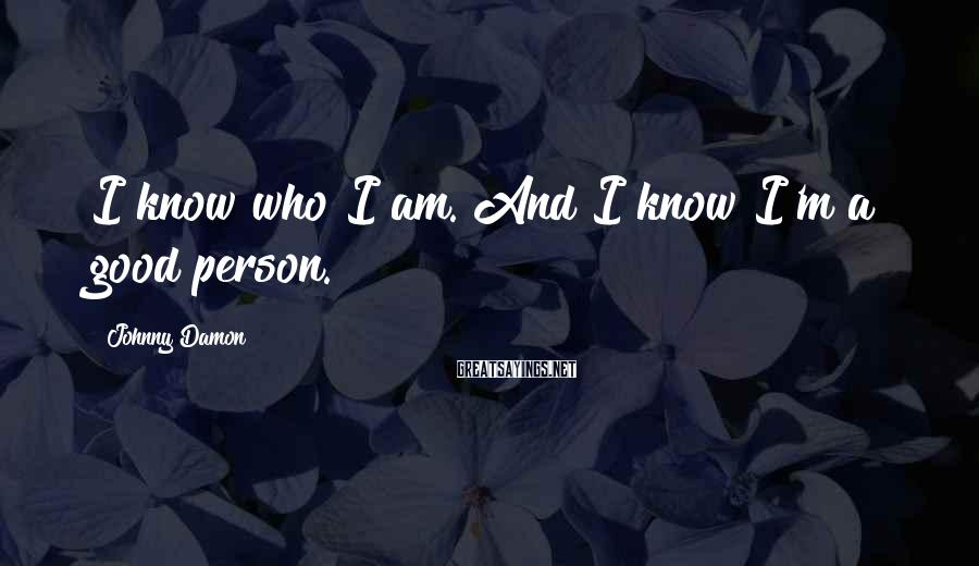 Johnny Damon Sayings: I know who I am. And I know I'm a good person.