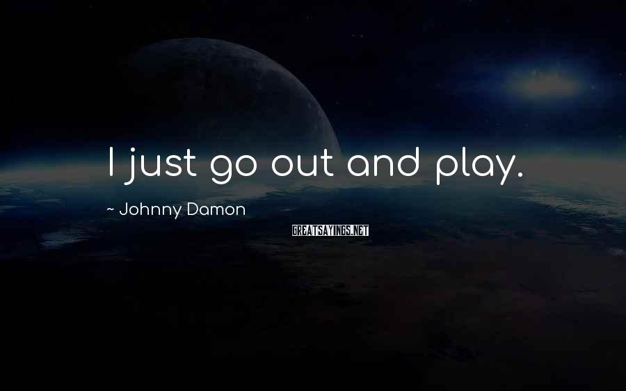 Johnny Damon Sayings: I just go out and play.