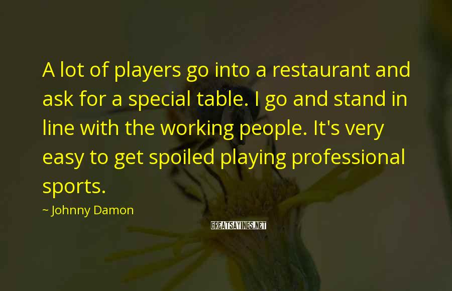 Johnny Damon Sayings: A lot of players go into a restaurant and ask for a special table. I