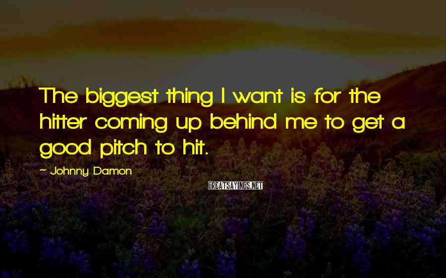 Johnny Damon Sayings: The biggest thing I want is for the hitter coming up behind me to get