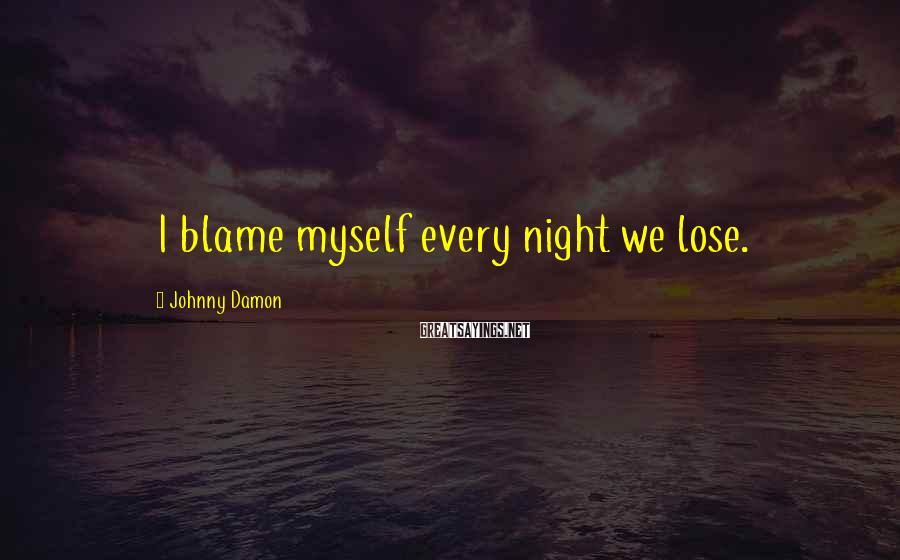 Johnny Damon Sayings: I blame myself every night we lose.