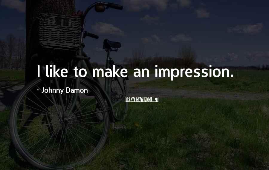 Johnny Damon Sayings: I like to make an impression.
