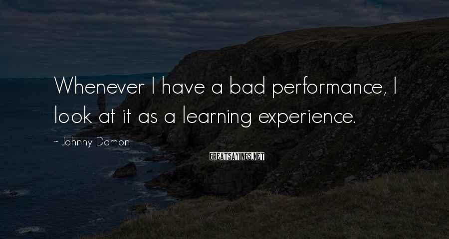 Johnny Damon Sayings: Whenever I have a bad performance, I look at it as a learning experience.