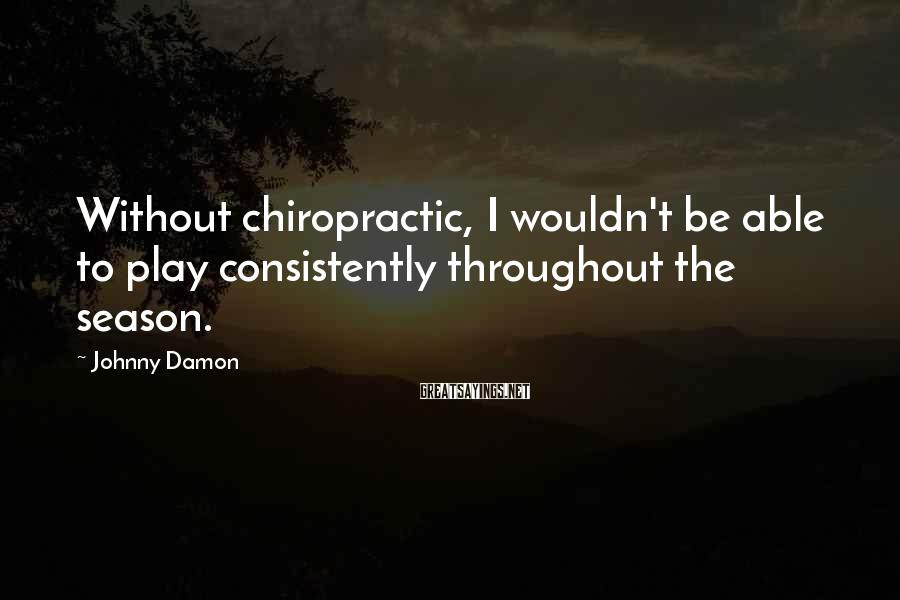 Johnny Damon Sayings: Without chiropractic, I wouldn't be able to play consistently throughout the season.