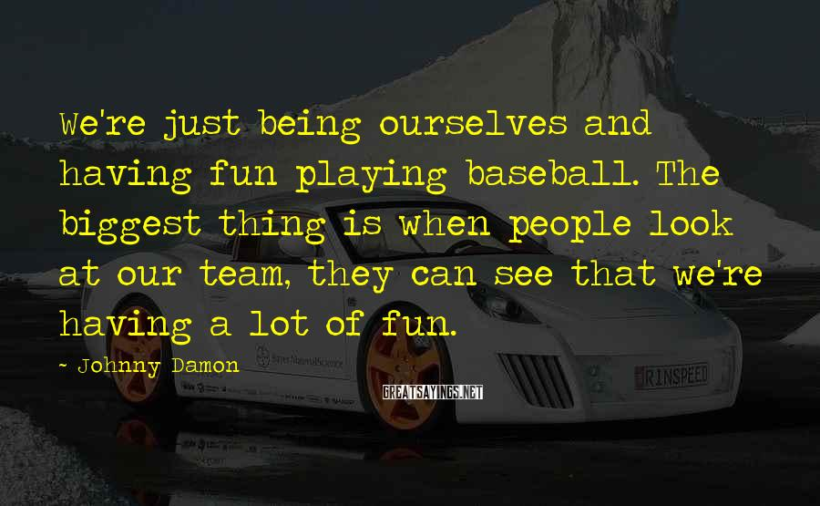 Johnny Damon Sayings: We're just being ourselves and having fun playing baseball. The biggest thing is when people