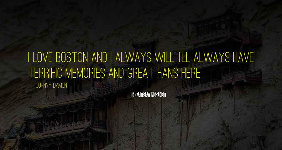 Johnny Damon Sayings: I love Boston and I always will. I'll always have terrific memories and great fans