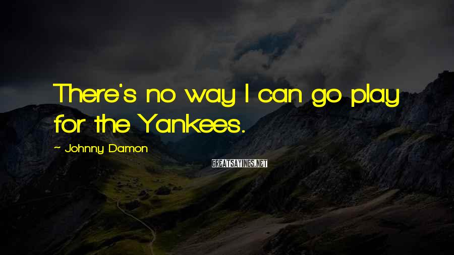 Johnny Damon Sayings: There's no way I can go play for the Yankees.