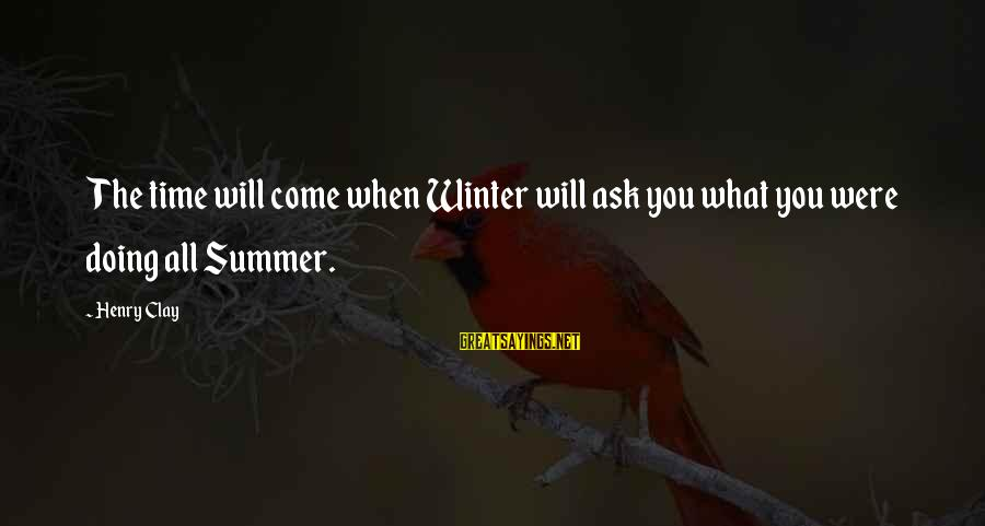 Joining Contest Sayings By Henry Clay: The time will come when Winter will ask you what you were doing all Summer.