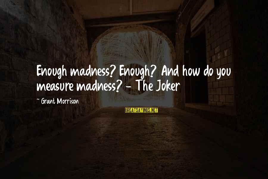 Joker Batman Sayings By Grant Morrison: Enough madness? Enough? And how do you measure madness? - The Joker