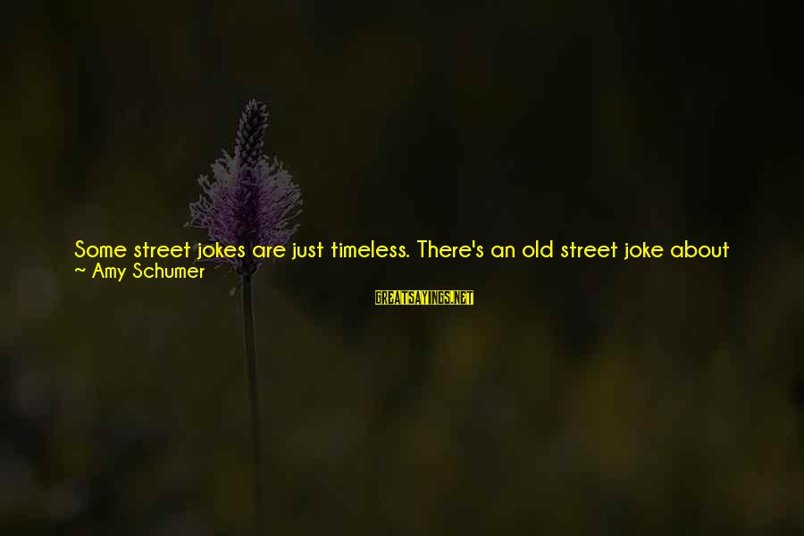 Jokes And Jokes Sayings By Amy Schumer: Some street jokes are just timeless. There's an old street joke about comedians. The joke