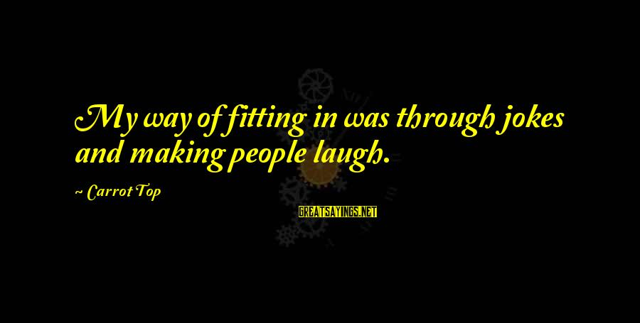 Jokes And Jokes Sayings By Carrot Top: My way of fitting in was through jokes and making people laugh.