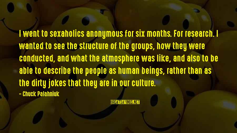 Jokes And Jokes Sayings By Chuck Palahniuk: I went to sexaholics anonymous for six months. For research. I wanted to see the